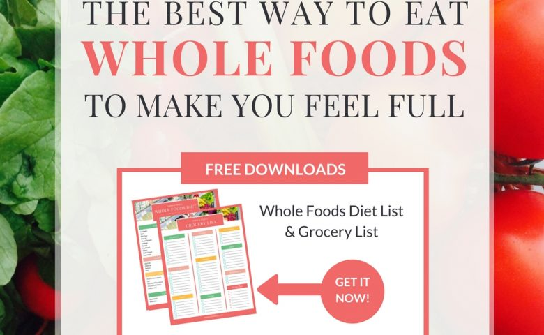 The Best Way To Eat Whole Foods To Make You Feel Full