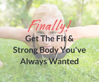 Finally! Get the fit and strong body you've always wanted